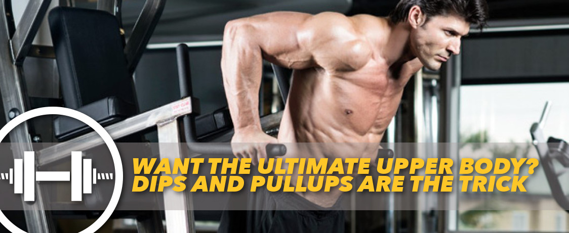 Want The Ultimate Upper Body? Dips and Pullups Are the Trick